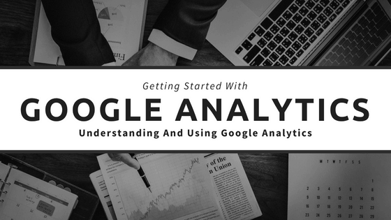 Getting Started With Google Analytics – Understanding And Using Google Analytics