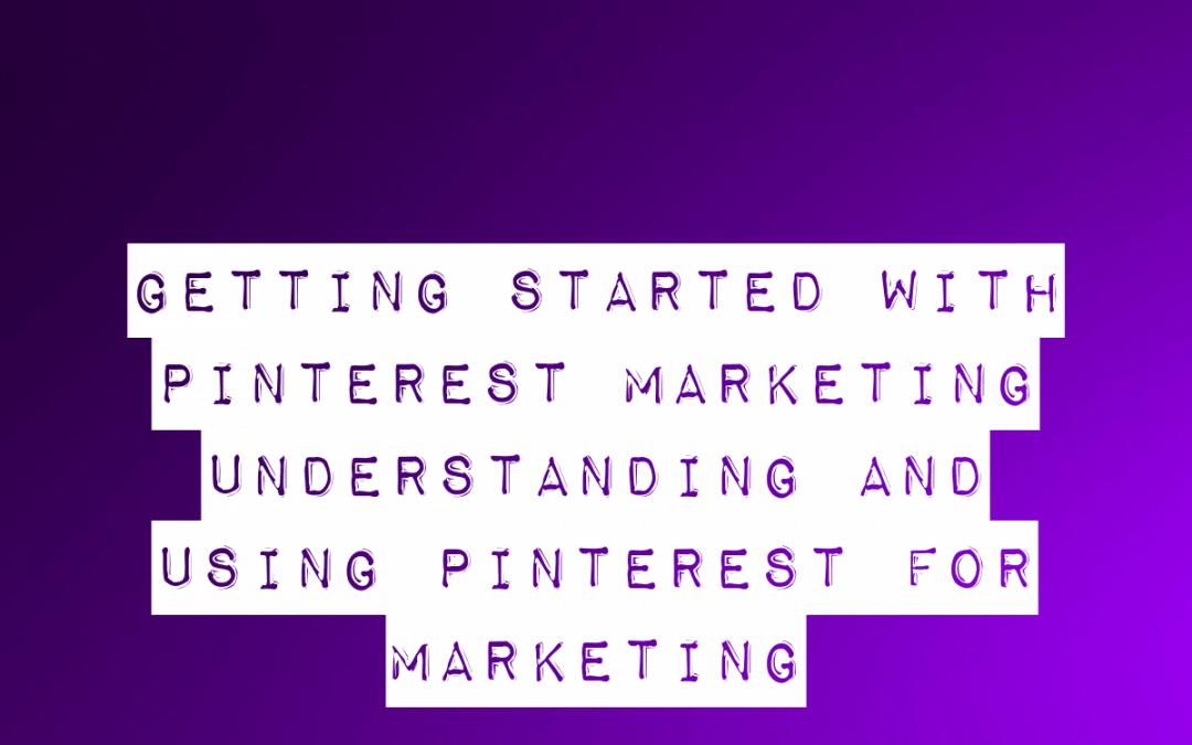 Getting Started With Pinterest Marketing – Understanding And Using Pinterest For Marketing
