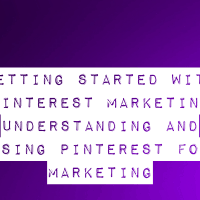 Getting Started With Pinterest Marketing - Understanding And Using Pinterest For Marketing
