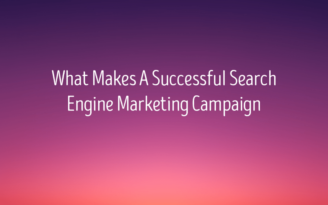 What Makes A Successful Search Engine Marketing Campaign