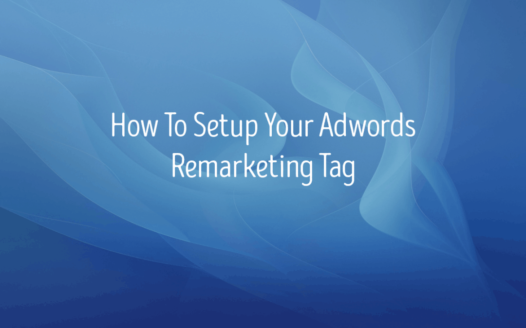 How To Set Up Your Google Ads Remarketing Tag