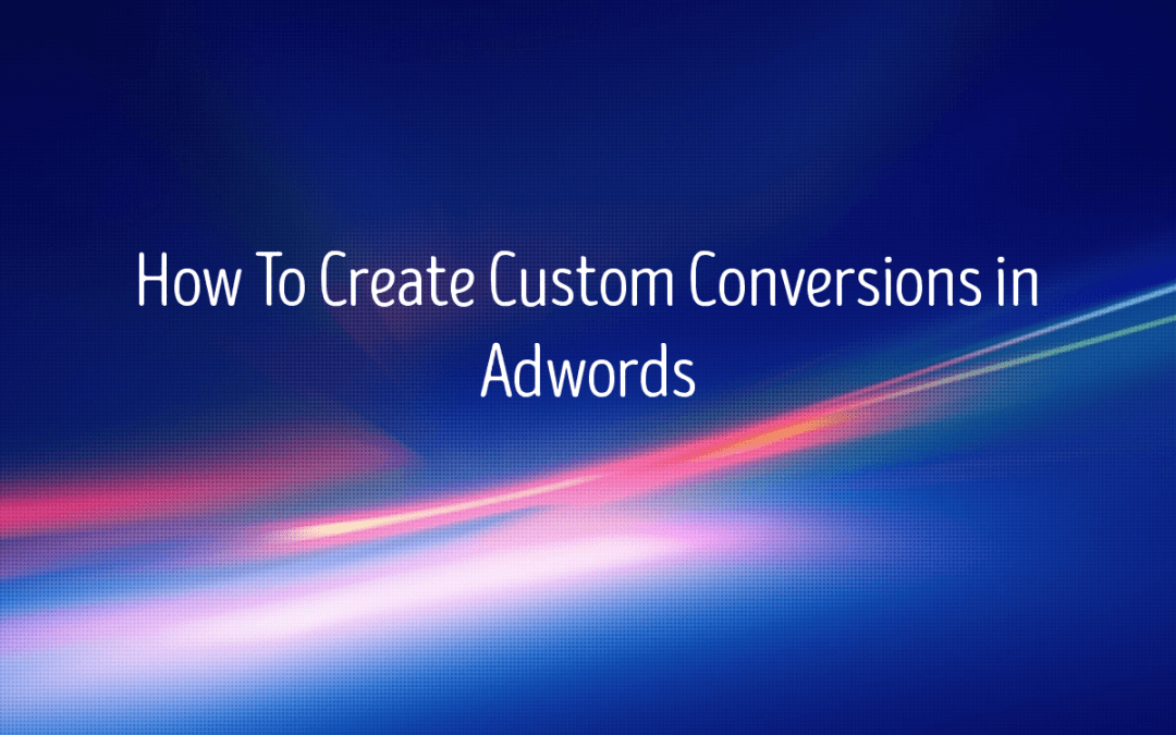 How To Create Custom Conversions in Google Ads