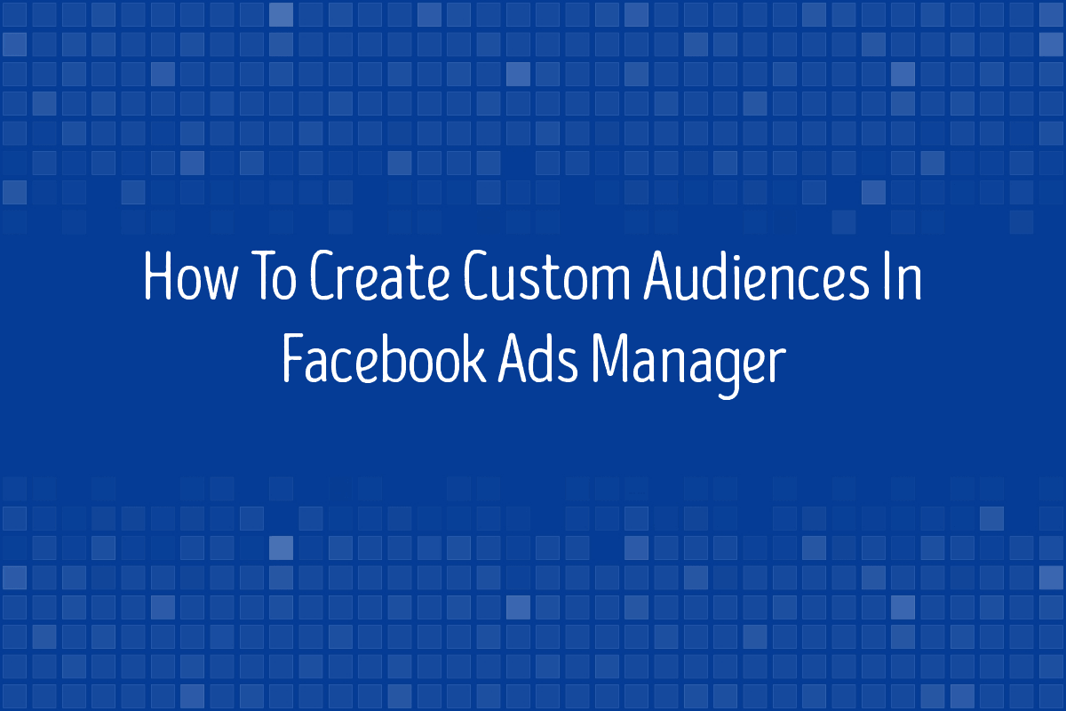 How To Create Custom Audiences In Facebook Ads Manager