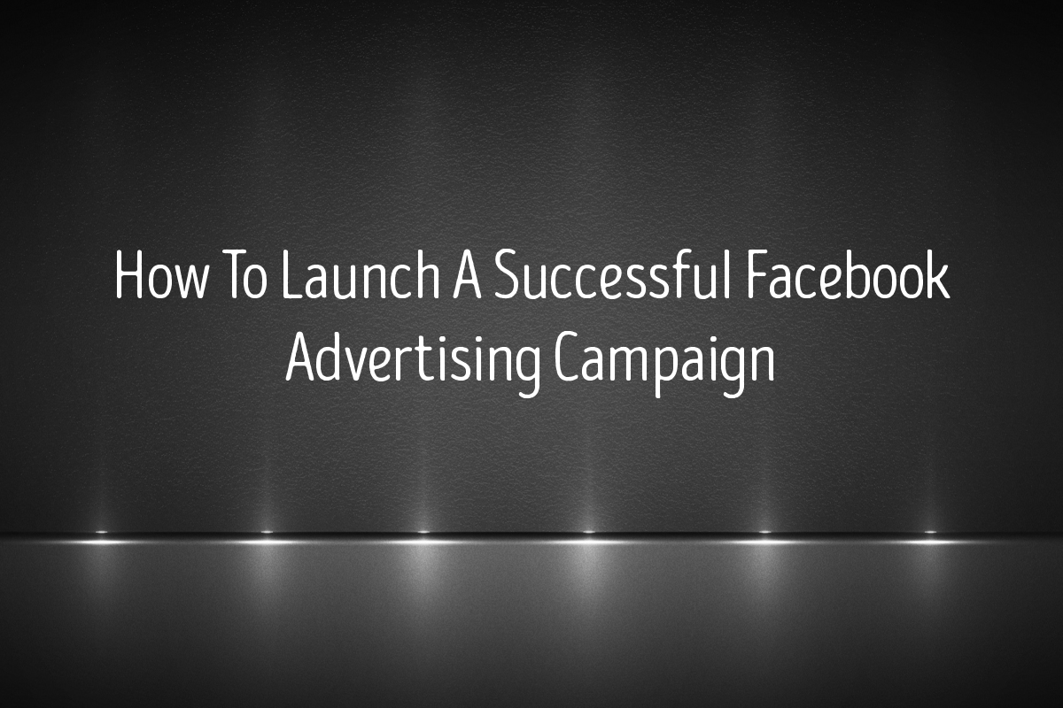 How To Launch A Successful Facebook Advertising Campaign