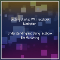 Getting Started With Facebook Marketing - Understanding and Using Facebook For Marketing
