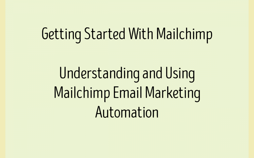 Getting Started With Mailchimp – Understanding and Using Mailchimp Email Marketing Automation