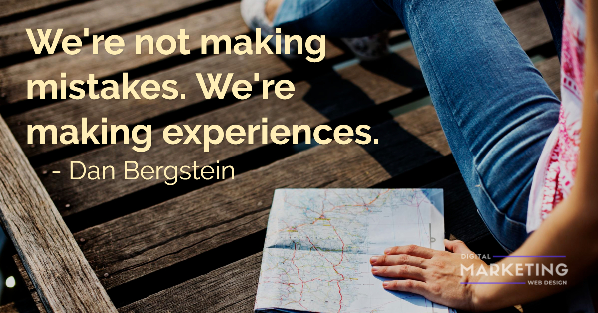 We're not making mistakes. We're making experiences - Dan Bergstein 1