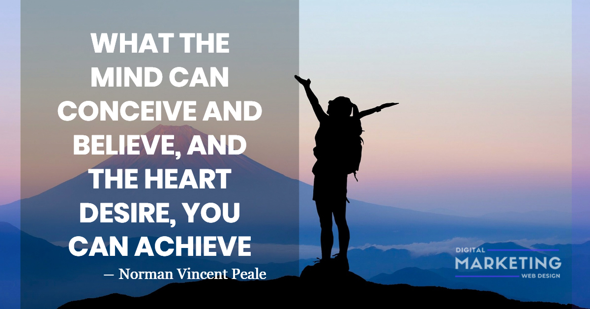 WHAT THE MIND CAN CONCEIVE AND BELIEVE, AND THE HEART DESIRE, YOU CAN ACHIEVE - Norman Vincent Peale 1