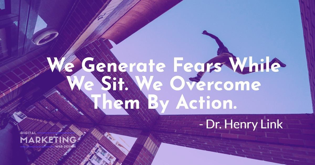 We Generate Fears While We Sit. We Overcome Them By Action - Dr. Henry Link 1