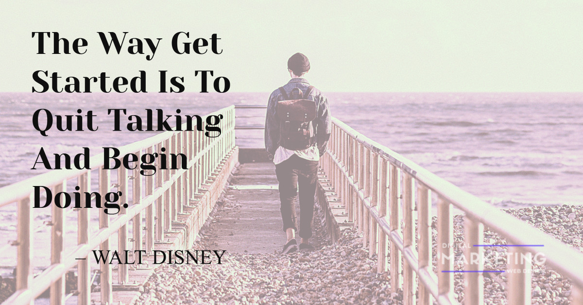The Way Get Started Is To Quit Talking And Begin Doing - WALT DISNEY 1