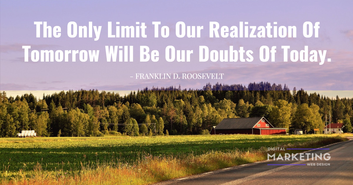 The Only Limit To Our Realization Of Tomorrow Will Be Our Doubts Of Today - FRANKLIN D. ROOSEVELT 1