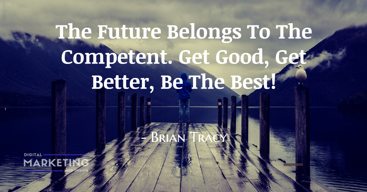 The Future Belongs To The Competent. Get Good, Get Better, Be The Best! - Brian Tracy 1