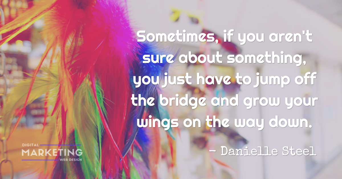 Sometimes, if you aren't sure about something, you just have to jump off the bridge and grow your wings on the way down - Danielle Steel 1