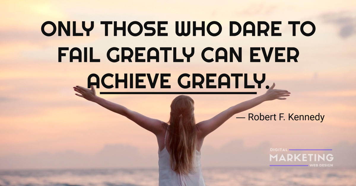 ONLY THOSE WHO DARE TO FAIL GREATLY CAN EVER ACHIEVE GREATLY - Robert F. Kennedy 1