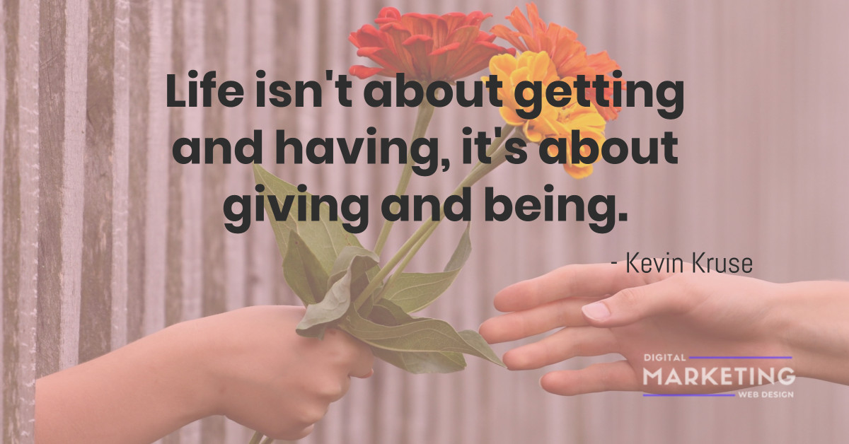Life isn't about getting and having, it's about giving and being - Kevin Kruse 1